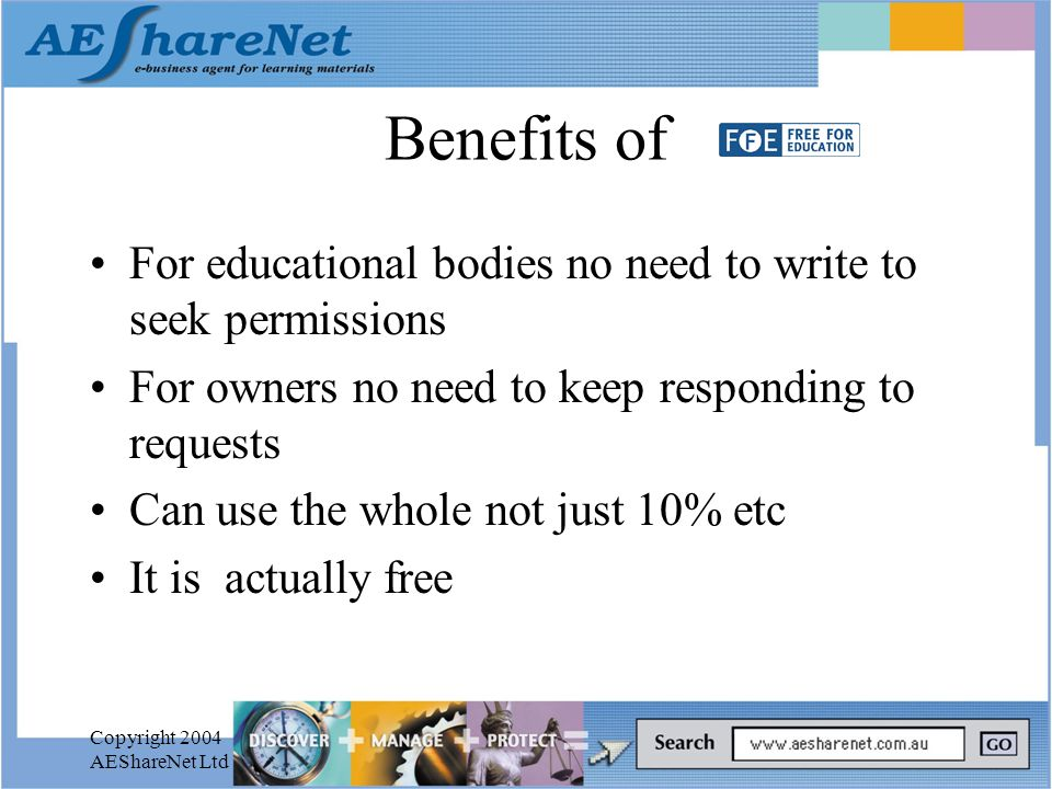 Copyright 2004 AEShareNet Ltd Benefits of For educational bodies no need to write to seek permissions For owners no need to keep responding to requests Can use the whole not just 10% etc It is actually free
