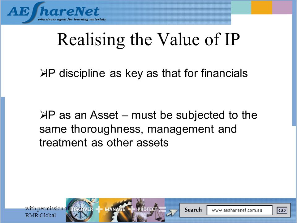 with permission of RMR Global Realising the Value of IP  IP discipline as key as that for financials  IP as an Asset – must be subjected to the same thoroughness, management and treatment as other assets