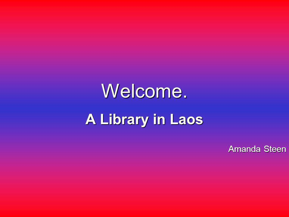 Welcome. A Library in Laos Amanda Steen