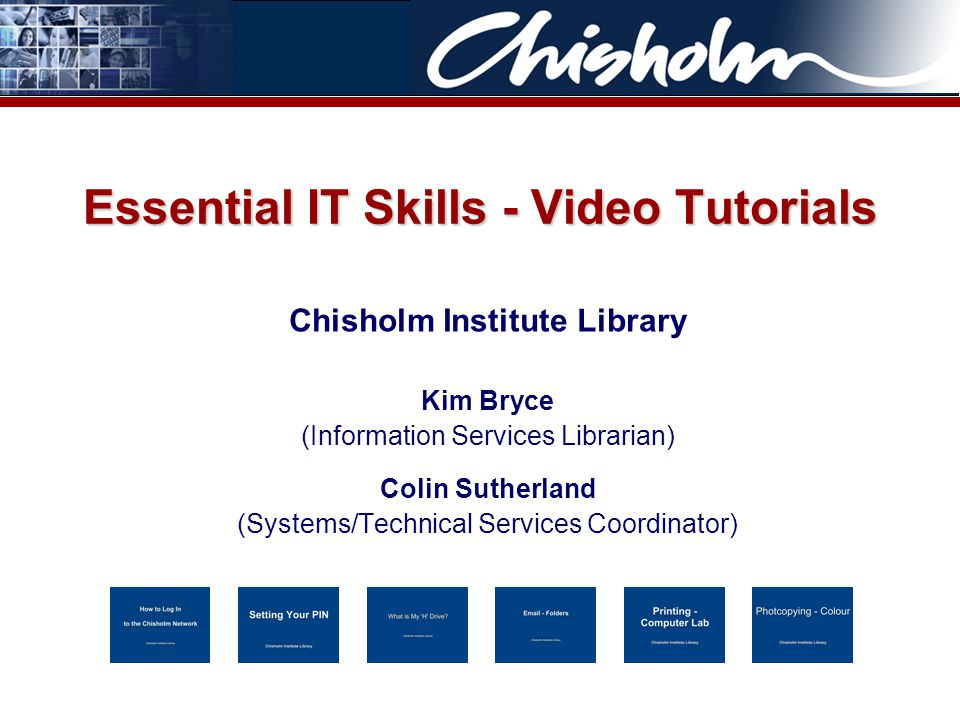 Essential IT Skills - Video Tutorials Chisholm Institute Library Kim Bryce (Information Services Librarian) Colin Sutherland (Systems/Technical Services Coordinator)