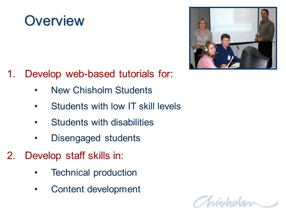 1.Develop web-based tutorials for: New Chisholm Students Students with low IT skill levels Students with disabilities Disengaged students 2.Develop staff skills in: Technical production Content development Overview