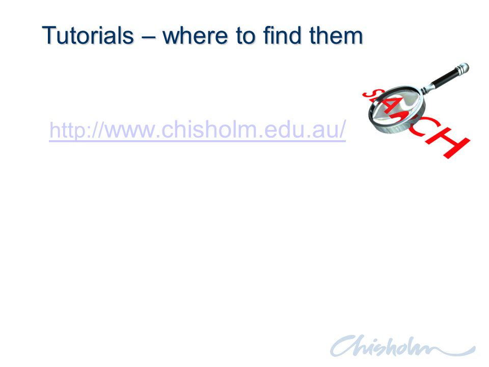 Tutorials – where to find them http:// www.chisholm.edu.au/