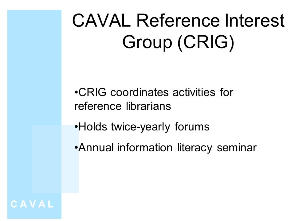 CAVAL Reference Interest Group (CRIG) C A V A L CRIG coordinates activities for reference librarians Holds twice-yearly forums Annual information literacy seminar