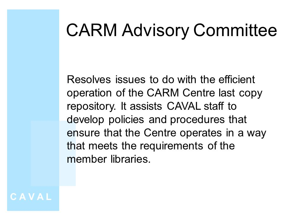 CARM Advisory Committee C A V A L Resolves issues to do with the efficient operation of the CARM Centre last copy repository.