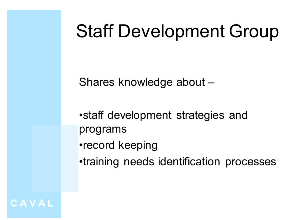 Staff Development Group C A V A L Shares knowledge about – staff development strategies and programs record keeping training needs identification processes