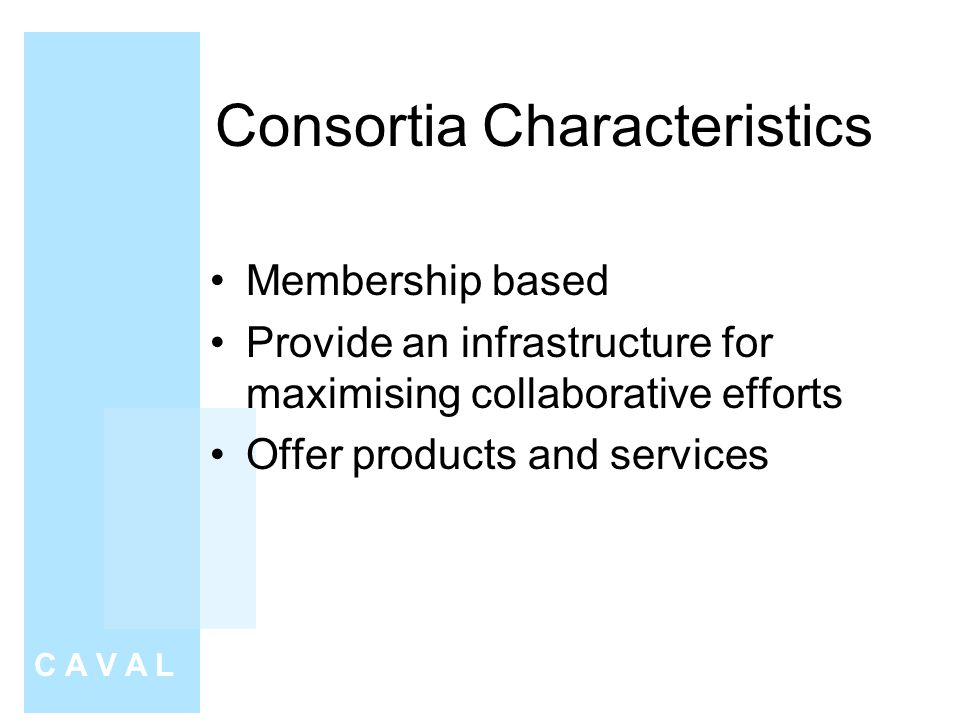 Consortia Characteristics Membership based Provide an infrastructure for maximising collaborative efforts Offer products and services C A V A L