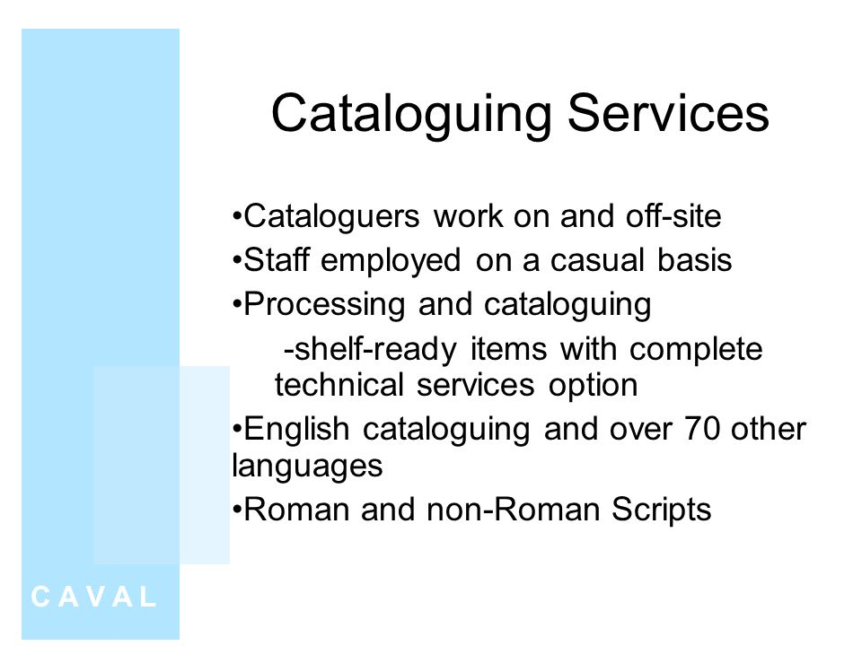Cataloguing Services C A V A L Cataloguers work on and off-site Staff employed on a casual basis Processing and cataloguing -shelf-ready items with complete technical services option English cataloguing and over 70 other languages Roman and non-Roman Scripts