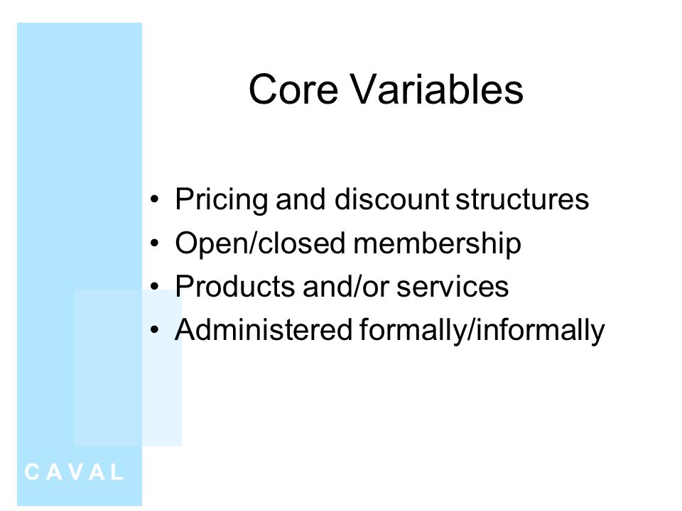 Core Variables Pricing and discount structures Open/closed membership Products and/or services Administered formally/informally C A V A L