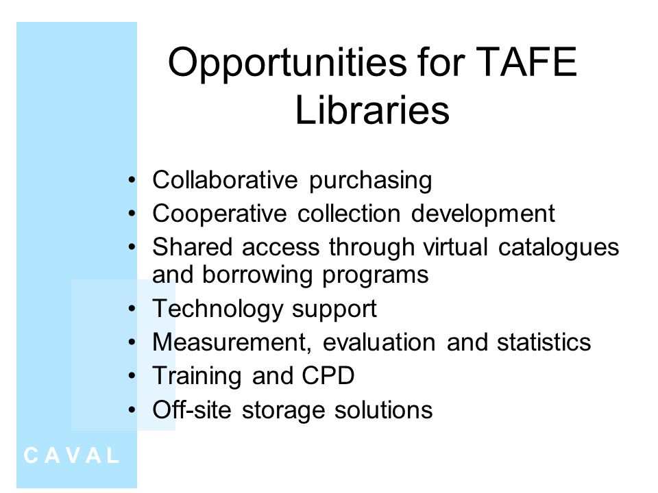 Opportunities for TAFE Libraries Collaborative purchasing Cooperative collection development Shared access through virtual catalogues and borrowing programs Technology support Measurement, evaluation and statistics Training and CPD Off-site storage solutions C A V A L