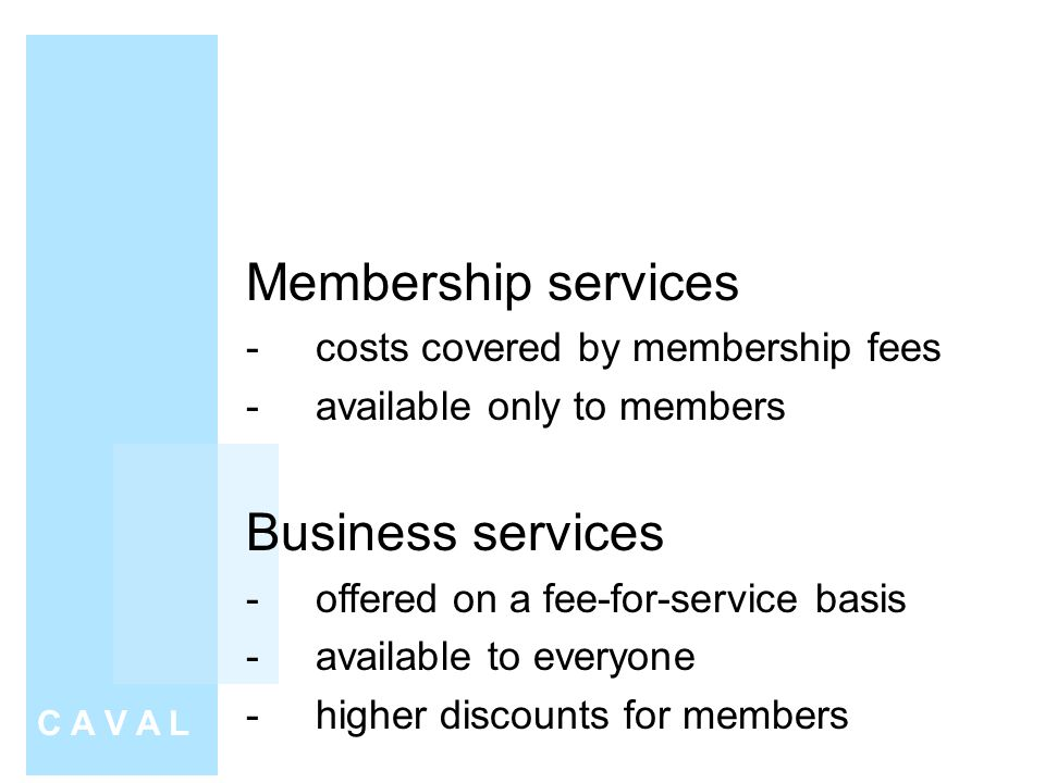 Membership services -costs covered by membership fees -available only to members Business services -offered on a fee-for-service basis -available to everyone -higher discounts for members