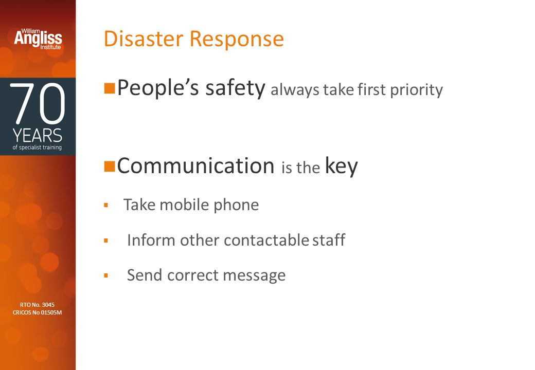 RTO No. 3045 CRICOS No 01505M Disaster Response People's safety always take first priority Communication is the key  Take mobile phone  Inform other