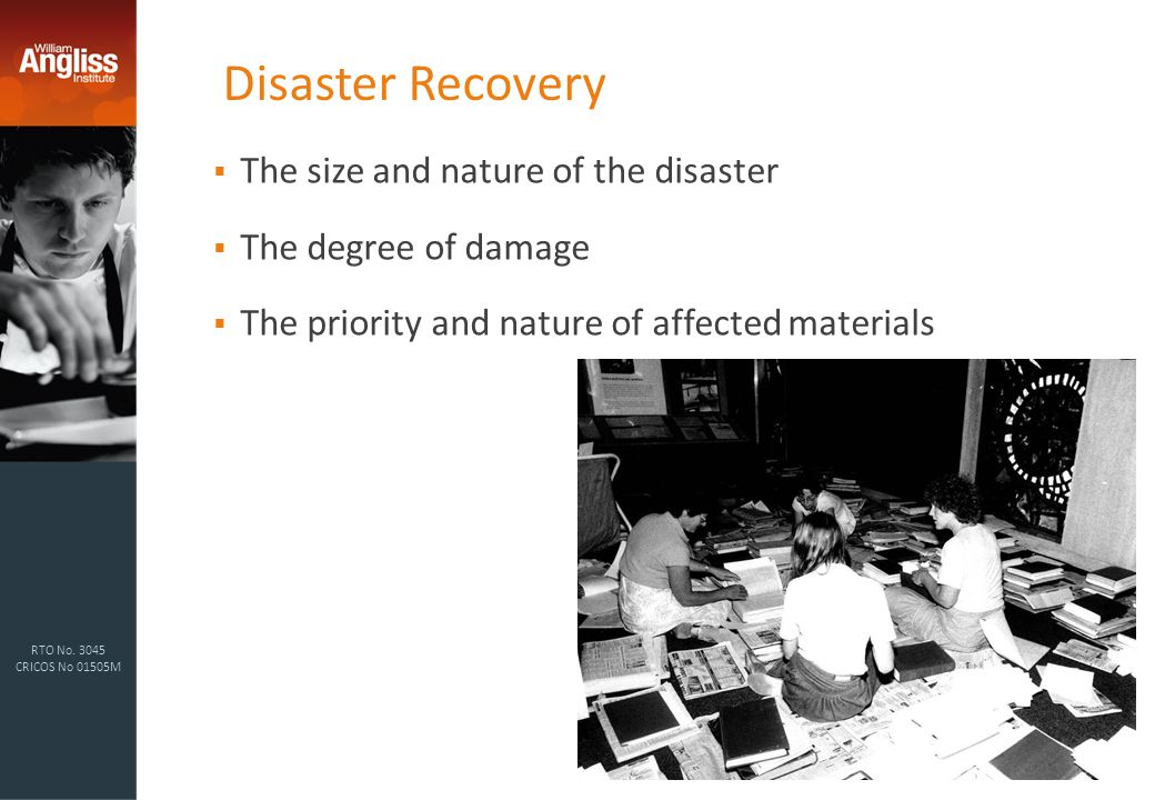 RTO No. 3045 CRICOS No 01505M Disaster Recovery  The size and nature of the disaster  The degree of damage  The priority and nature of affected mat