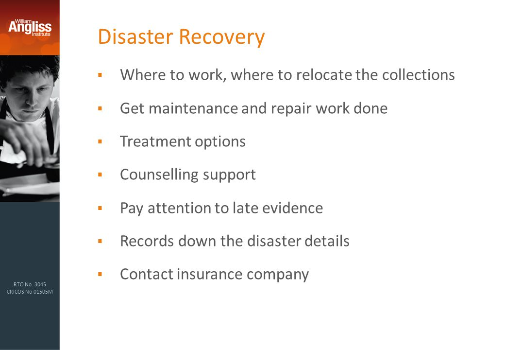 RTO No. 3045 CRICOS No 01505M Disaster Recovery  Where to work, where to relocate the collections  Get maintenance and repair work done  Treatment