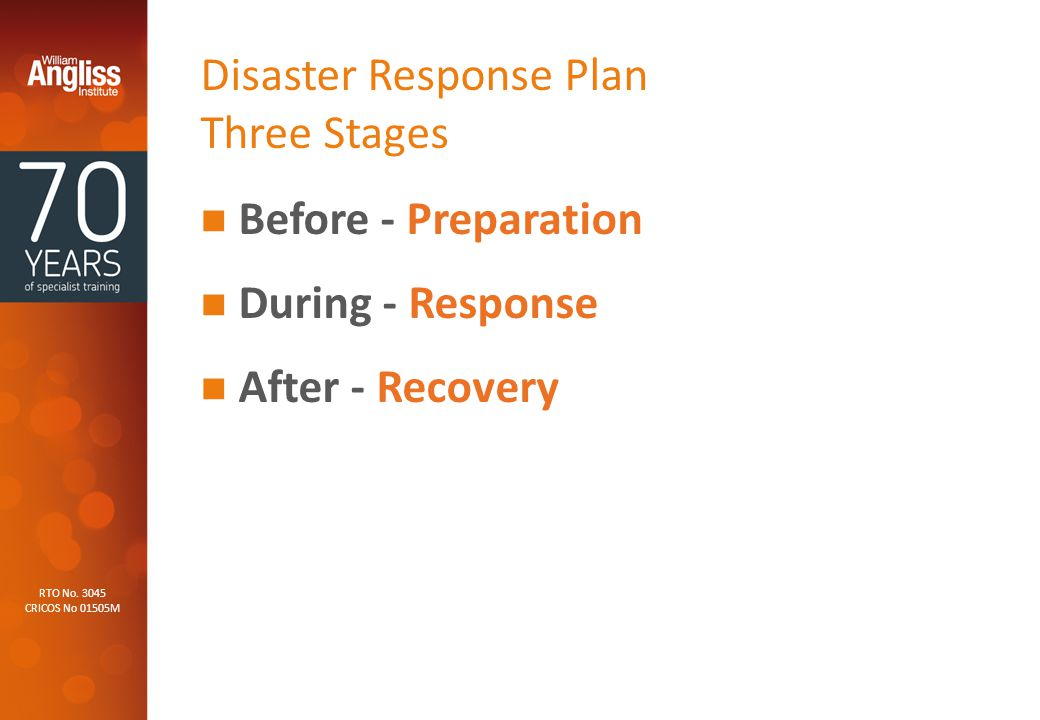 RTO No. 3045 CRICOS No 01505M Disaster Response Plan Three Stages Before - Preparation During - Response After - Recovery