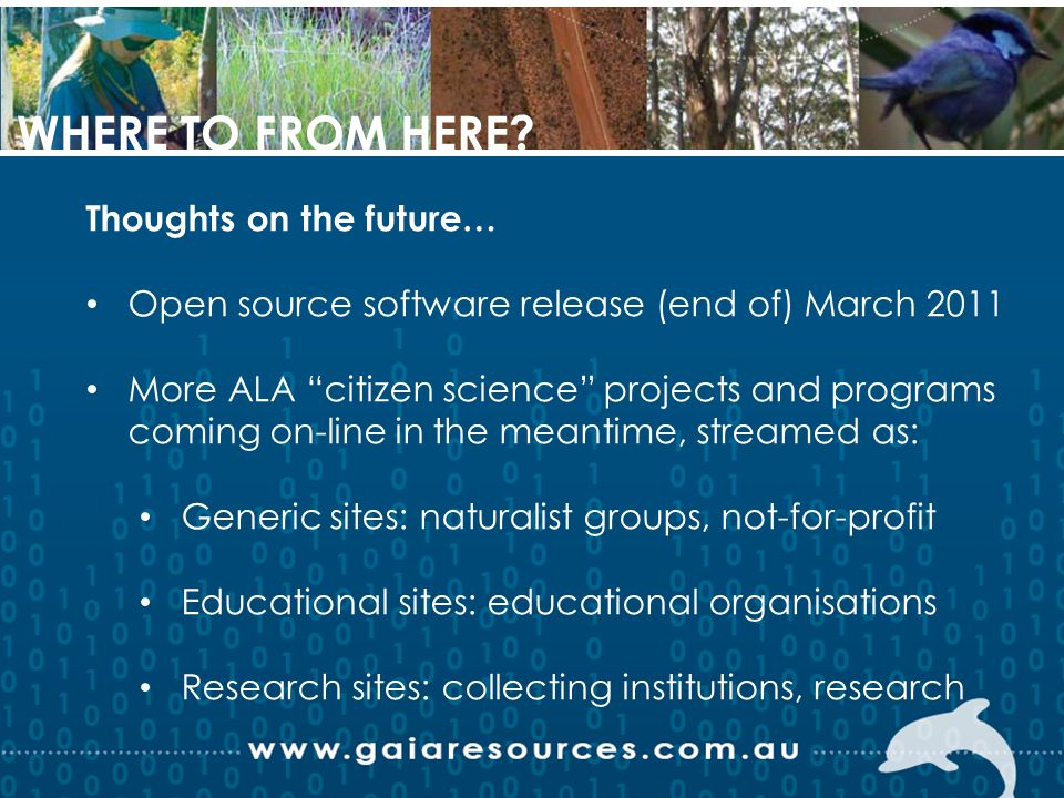 Thoughts on the future… Open source software release (end of) March 2011 More ALA citizen science projects and programs coming on-line in the meantime, streamed as: Generic sites: naturalist groups, not-for-profit Educational sites: educational organisations Research sites: collecting institutions, research WHERE TO FROM HERE