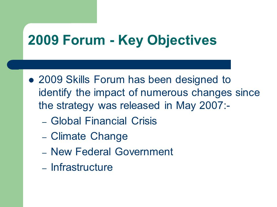 2009 Forum - Key Objectives 2009 Skills Forum has been designed to identify the impact of numerous changes since the strategy was released in May 2007:- – Global Financial Crisis – Climate Change – New Federal Government – Infrastructure