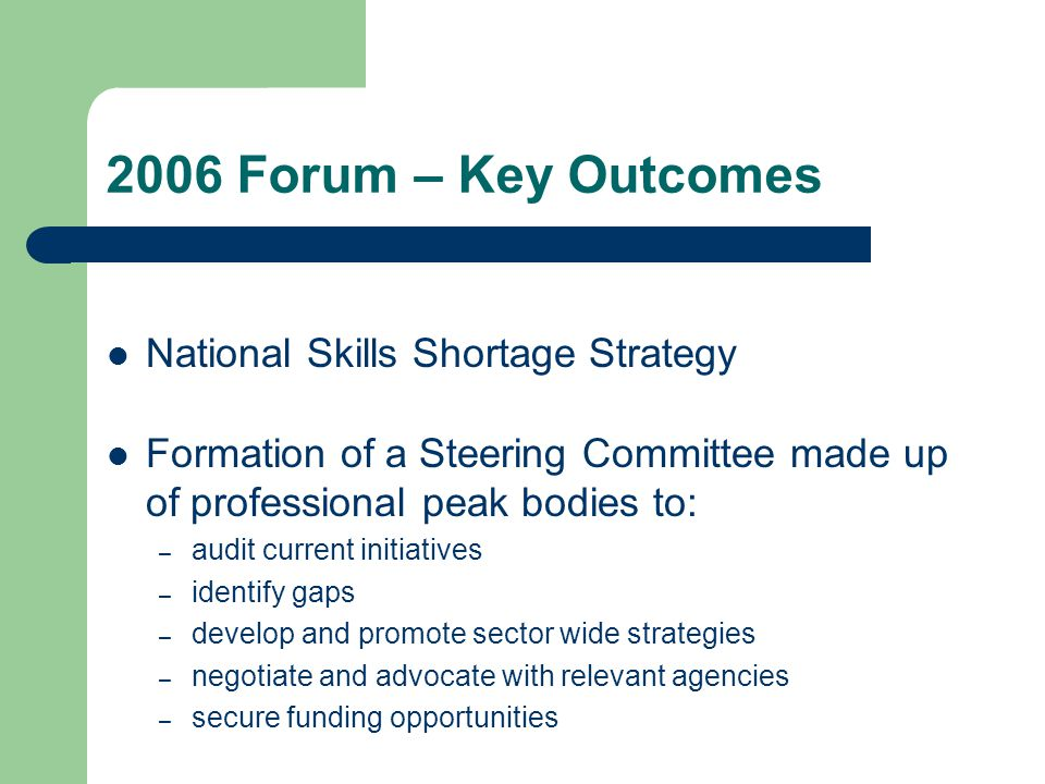 2006 Forum – Key Outcomes National Skills Shortage Strategy Formation of a Steering Committee made up of professional peak bodies to: – audit current initiatives – identify gaps – develop and promote sector wide strategies – negotiate and advocate with relevant agencies – secure funding opportunities