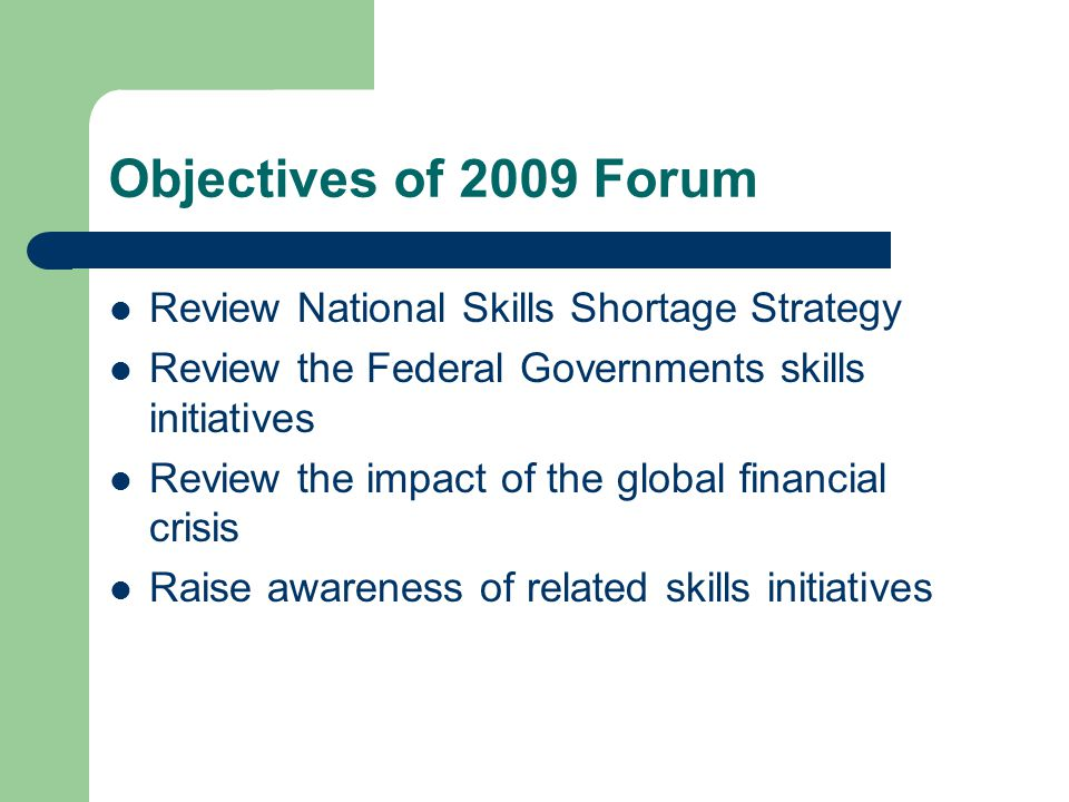 Objectives of 2009 Forum Review National Skills Shortage Strategy Review the Federal Governments skills initiatives Review the impact of the global financial crisis Raise awareness of related skills initiatives