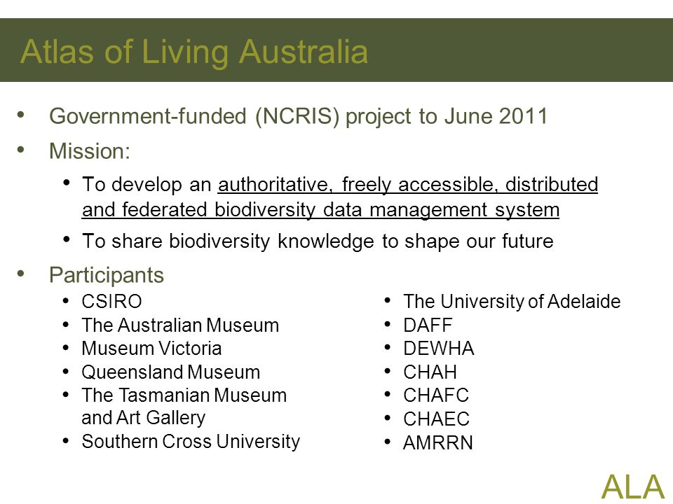 ALA Atlas of Living Australia Government-funded (NCRIS) project to June 2011 Mission: To develop an authoritative, freely accessible, distributed and federated biodiversity data management system To share biodiversity knowledge to shape our future Participants CSIRO The Australian Museum Museum Victoria Queensland Museum The Tasmanian Museum and Art Gallery Southern Cross University The University of Adelaide DAFF DEWHA CHAH CHAFC CHAEC AMRRN