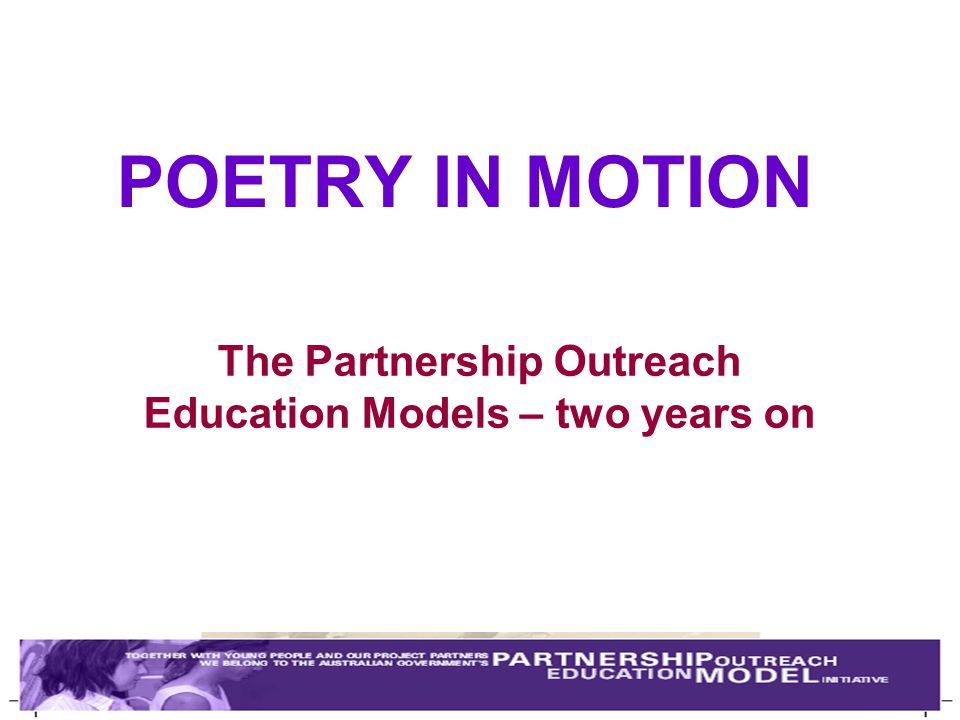 POETRY IN MOTION The Partnership Outreach Education Models – two years on