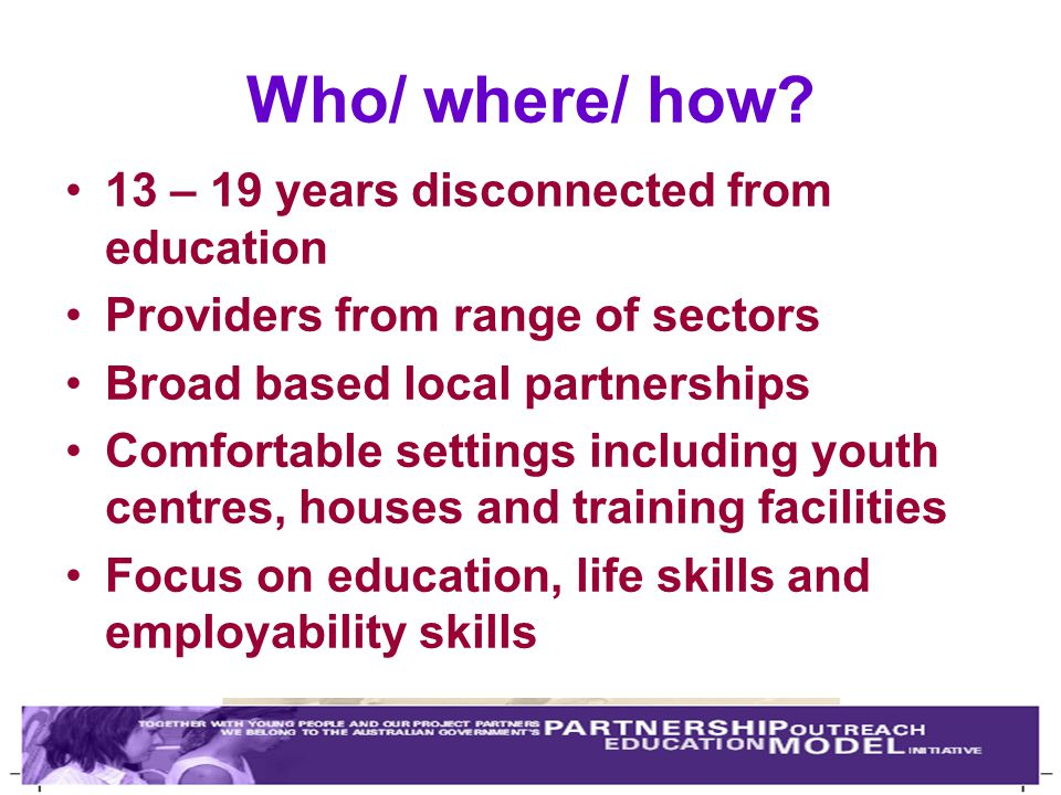 Who/ where/ how? 13 – 19 years disconnected from education Providers from range of sectors Broad based local partnerships Comfortable settings includi