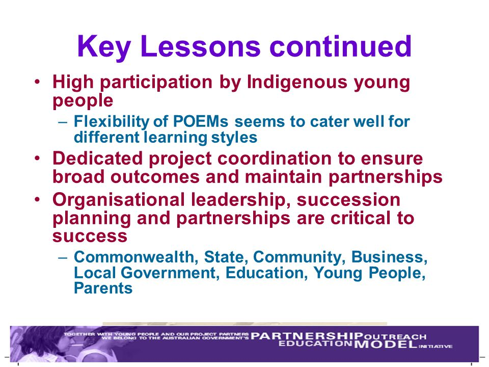 Key Lessons continued High participation by Indigenous young people –Flexibility of POEMs seems to cater well for different learning styles Dedicated project coordination to ensure broad outcomes and maintain partnerships Organisational leadership, succession planning and partnerships are critical to success –Commonwealth, State, Community, Business, Local Government, Education, Young People, Parents
