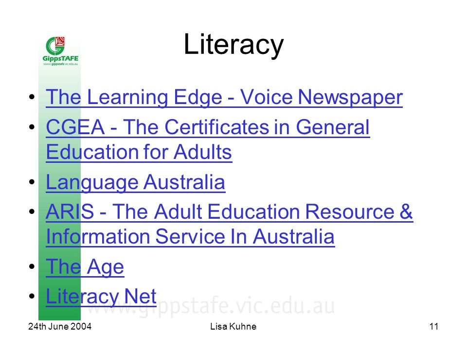 24th June 2004Lisa Kuhne11 Literacy The Learning Edge - Voice Newspaper CGEA - The Certificates in General Education for AdultsCGEA - The Certificates in General Education for Adults Language Australia ARIS - The Adult Education Resource & Information Service In AustraliaARIS - The Adult Education Resource & Information Service In Australia The Age Literacy Net