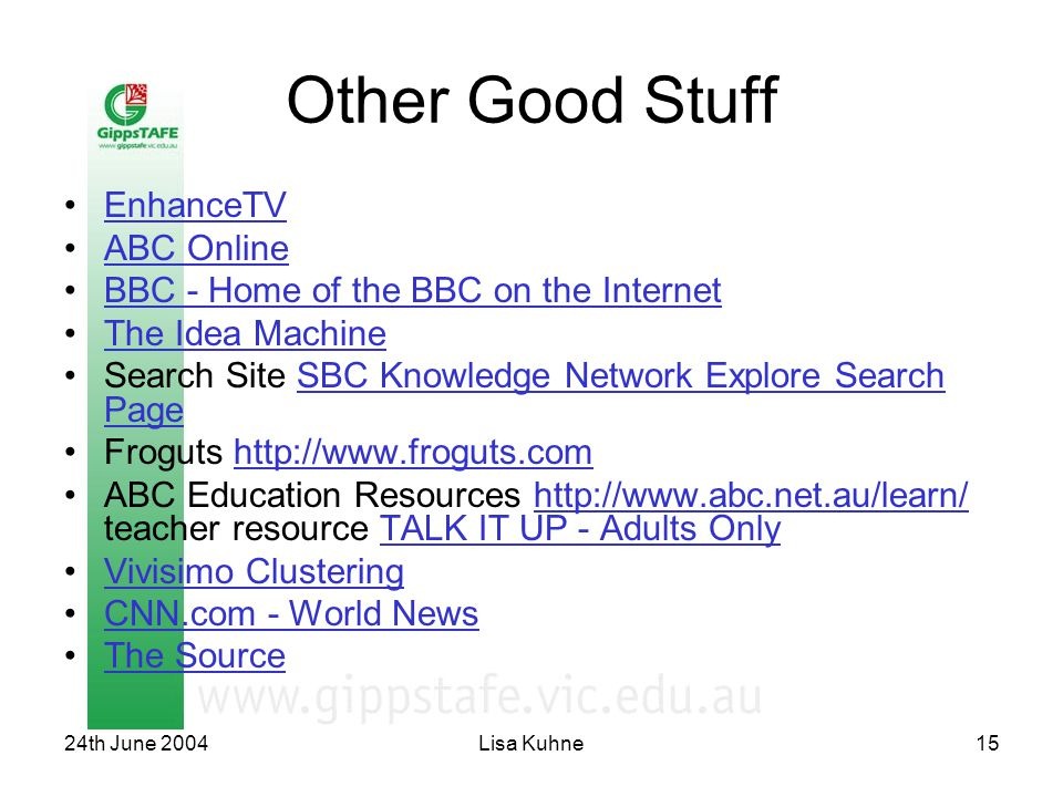 24th June 2004Lisa Kuhne15 Other Good Stuff EnhanceTV ABC Online BBC - Home of the BBC on the Internet The Idea Machine Search Site SBC Knowledge Network Explore Search PageSBC Knowledge Network Explore Search Page Froguts http://www.froguts.comhttp://www.froguts.com ABC Education Resources http://www.abc.net.au/learn/ teacher resource TALK IT UP - Adults Onlyhttp://www.abc.net.au/learn/TALK IT UP - Adults Only Vivisimo Clustering CNN.com - World News The Source