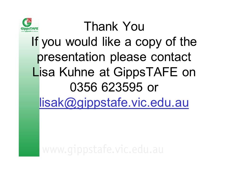 Thank You If you would like a copy of the presentation please contact Lisa Kuhne at GippsTAFE on 0356 623595 or lisak@gippstafe.vic.edu.au lisak@gippstafe.vic.edu.au