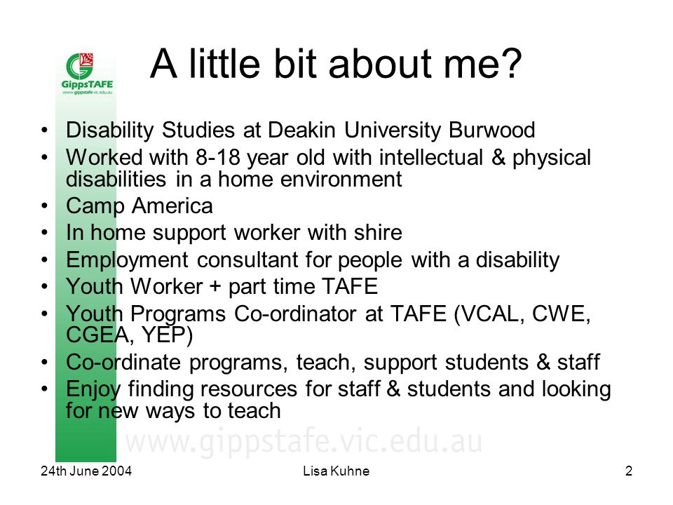 24th June 2004Lisa Kuhne2 A little bit about me? Disability Studies at Deakin University Burwood Worked with 8-18 year old with intellectual & physica