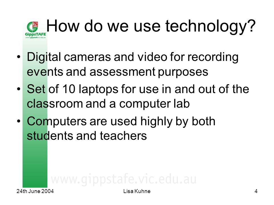 24th June 2004Lisa Kuhne4 How do we use technology? Digital cameras and video for recording events and assessment purposes Set of 10 laptops for use i