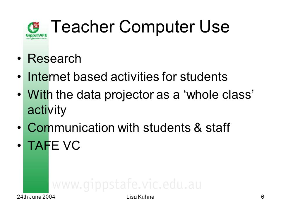 24th June 2004Lisa Kuhne6 Teacher Computer Use Research Internet based activities for students With the data projector as a 'whole class' activity Communication with students & staff TAFE VC