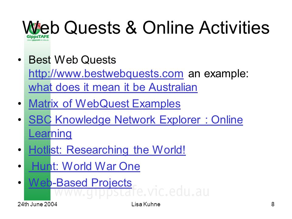 24th June 2004Lisa Kuhne8 Web Quests & Online Activities Best Web Quests http://www.bestwebquests.com an example: what does it mean it be Australian http://www.bestwebquests.com what does it mean it be Australian Matrix of WebQuest Examples SBC Knowledge Network Explorer : Online LearningSBC Knowledge Network Explorer : Online Learning Hotlist: Researching the World.