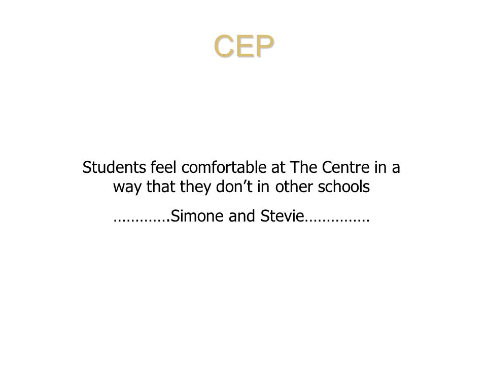 CEP Students feel comfortable at The Centre in a way that they don't in other schools ………….Simone and Stevie……………