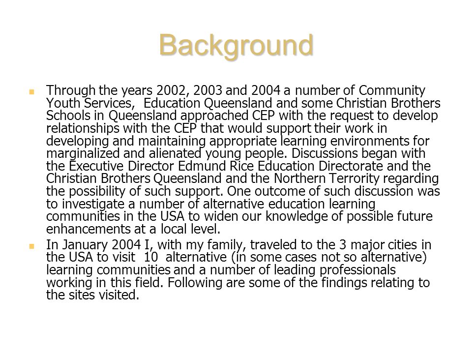 Background Through the years 2002, 2003 and 2004 a number of Community Youth Services, Education Queensland and some Christian Brothers Schools in Queensland approached CEP with the request to develop relationships with the CEP that would support their work in developing and maintaining appropriate learning environments for marginalized and alienated young people.