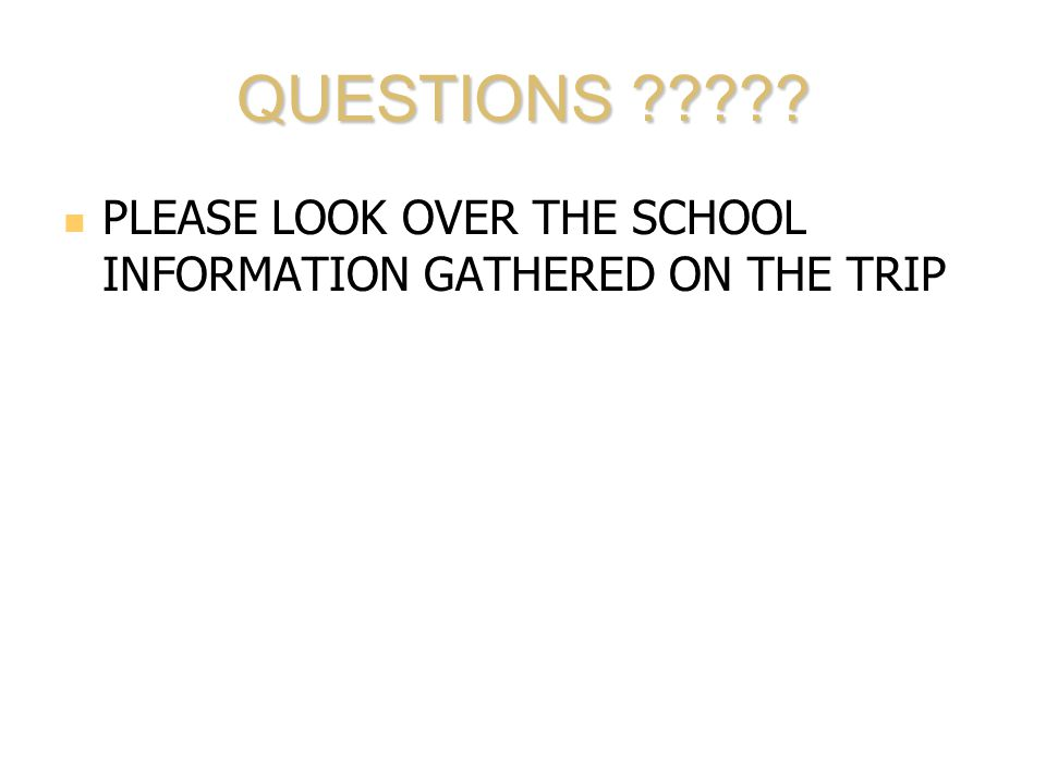 QUESTIONS ????? PLEASE LOOK OVER THE SCHOOL INFORMATION GATHERED ON THE TRIP