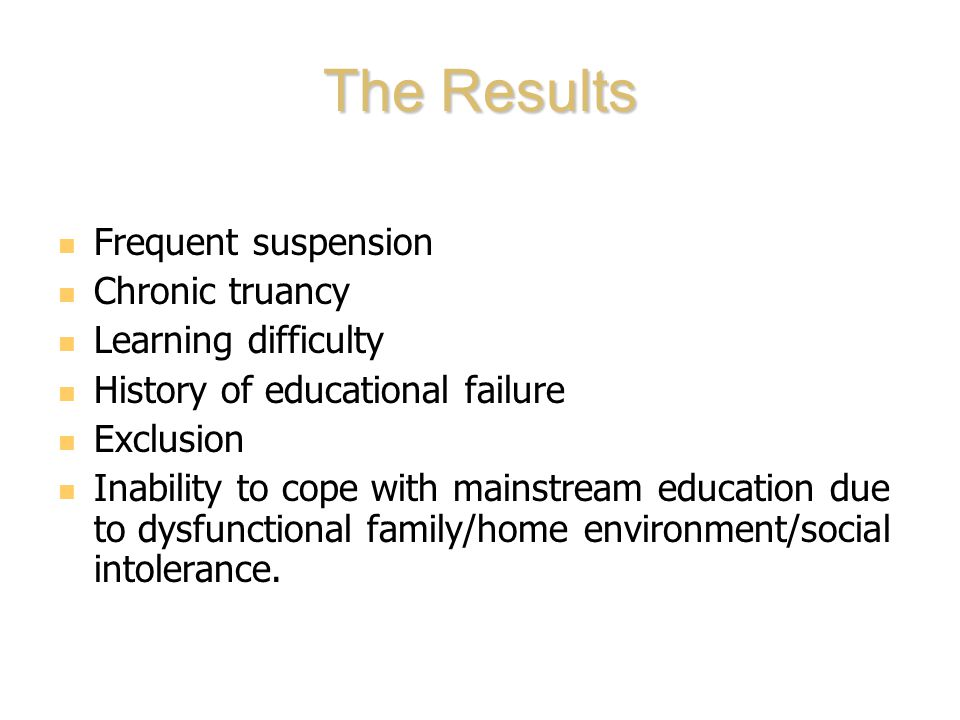 The Results Frequent suspension Chronic truancy Learning difficulty History of educational failure Exclusion Inability to cope with mainstream education due to dysfunctional family/home environment/social intolerance.