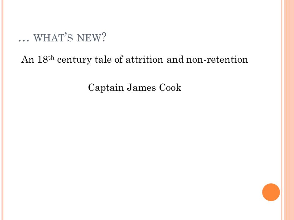 … WHAT ' S NEW An 18 th century tale of attrition and non-retention Captain James Cook