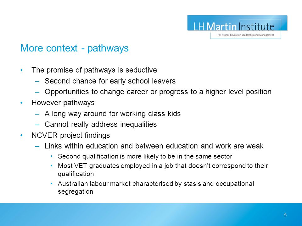 More context - pathways The promise of pathways is seductive –Second chance for early school leavers –Opportunities to change career or progress to a higher level position However pathways –A long way around for working class kids –Cannot really address inequalities NCVER project findings –Links within education and between education and work are weak Second qualification is more likely to be in the same sector Most VET graduates employed in a job that doesn't correspond to their qualification Australian labour market characterised by stasis and occupational segregation 5