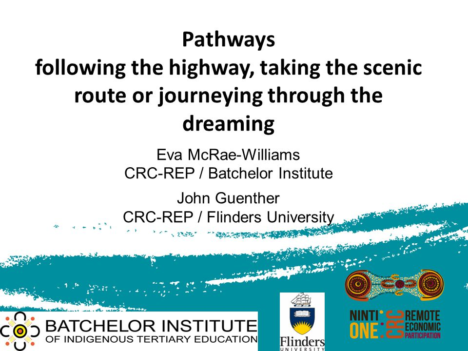 Pathways following the highway, taking the scenic route or journeying through the dreaming Eva McRae-Williams CRC-REP / Batchelor Institute John Guent