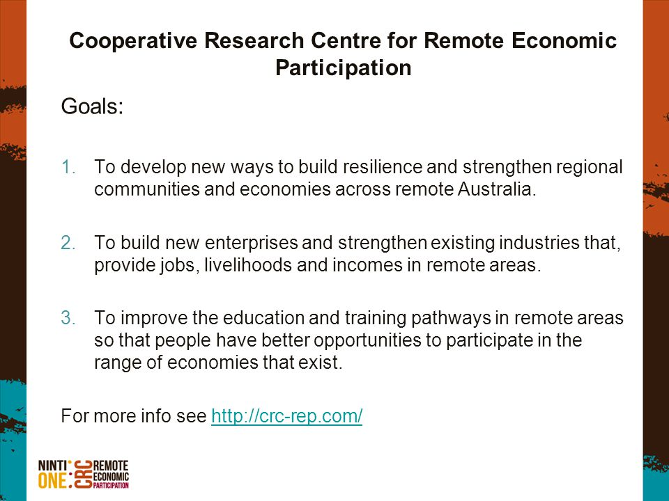 Cooperative Research Centre for Remote Economic Participation Goals: 1.To develop new ways to build resilience and strengthen regional communities and