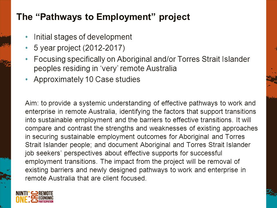 The Pathways to Employment project Initial stages of development 5 year project (2012-2017) Focusing specifically on Aboriginal and/or Torres Strait Islander peoples residing in 'very' remote Australia Approximately 10 Case studies Aim: to provide a systemic understanding of effective pathways to work and enterprise in remote Australia, identifying the factors that support transitions into sustainable employment and the barriers to effective transitions.