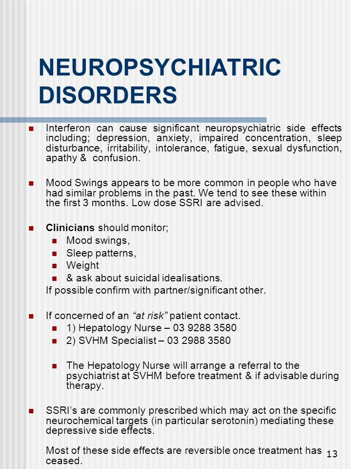 13 NEUROPSYCHIATRIC DISORDERS Interferon can cause significant neuropsychiatric side effects including; depression, anxiety, impaired concentration, sleep disturbance, irritability, intolerance, fatigue, sexual dysfunction, apathy & confusion.