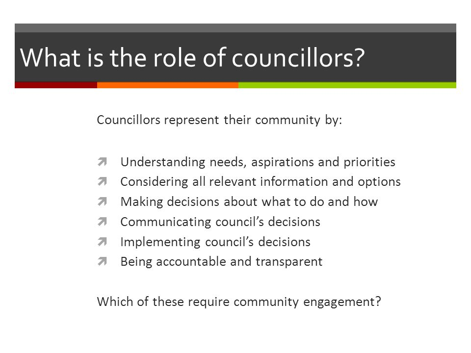 What is the role of councillors? Councillors represent their community by:  Understanding needs, aspirations and priorities  Considering all relevan