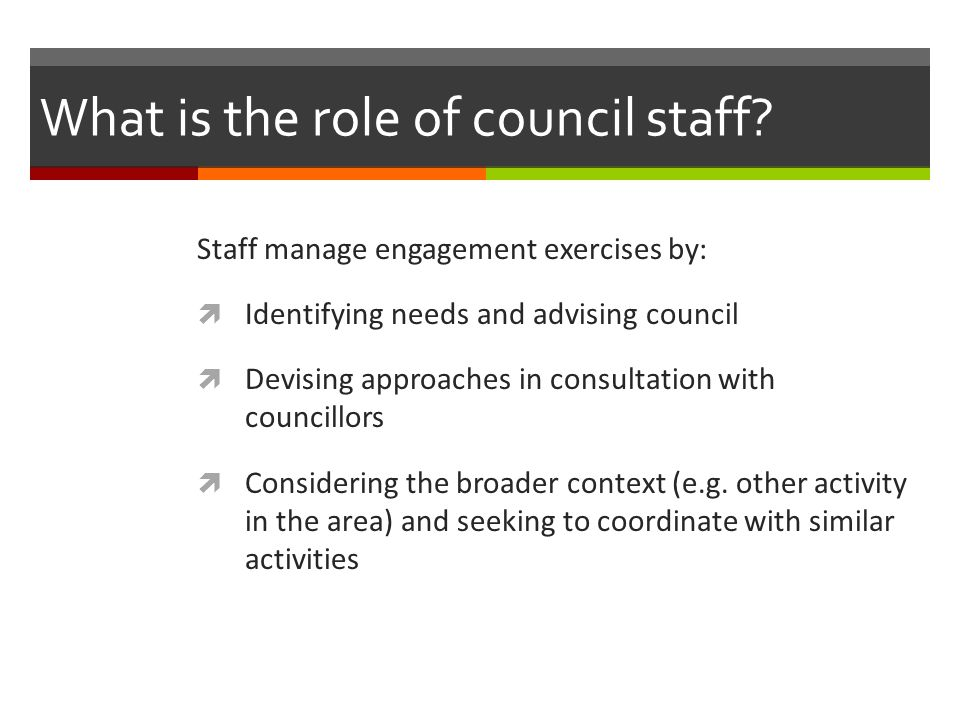 What is the role of council staff? Staff manage engagement exercises by:  Identifying needs and advising council  Devising approaches in consultatio