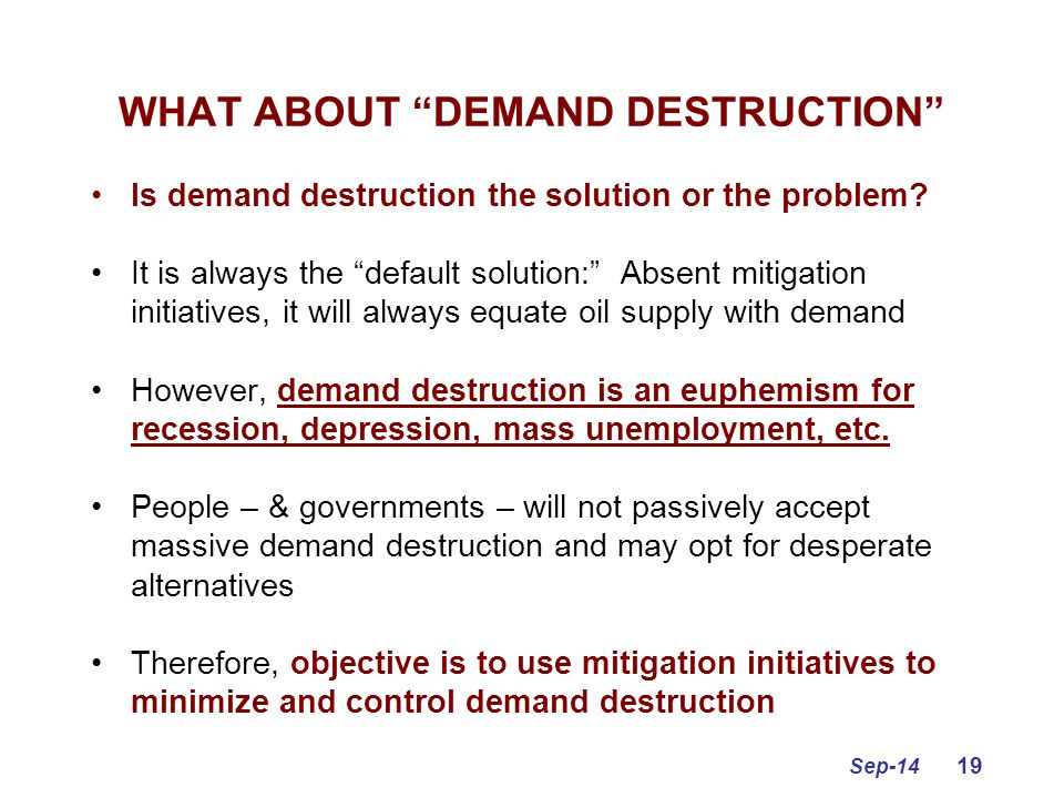 "Sep-14 19 WHAT ABOUT ""DEMAND DESTRUCTION"" Is demand destruction the solution or the problem? It is always the ""default solution:"" Absent mitigation in"