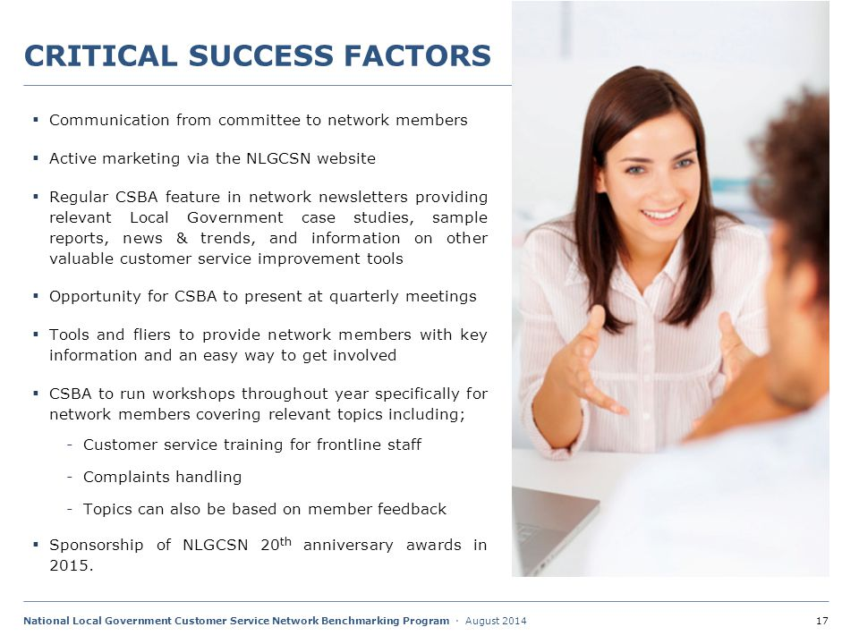 17National Local Government Customer Service Network Benchmarking Program · August 2014 CRITICAL SUCCESS FACTORS  Communication from committee to network members  Active marketing via the NLGCSN website  Regular CSBA feature in network newsletters providing relevant Local Government case studies, sample reports, news & trends, and information on other valuable customer service improvement tools  Opportunity for CSBA to present at quarterly meetings  Tools and fliers to provide network members with key information and an easy way to get involved  CSBA to run workshops throughout year specifically for network members covering relevant topics including; -Customer service training for frontline staff -Complaints handling -Topics can also be based on member feedback  Sponsorship of NLGCSN 20 th anniversary awards in 2015.