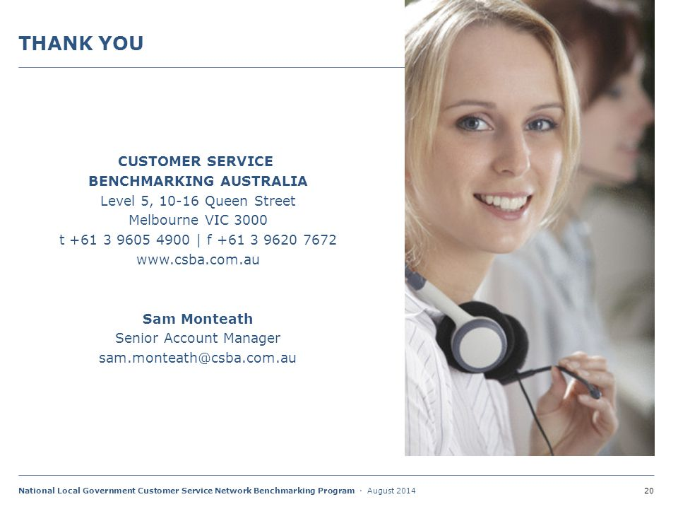 20National Local Government Customer Service Network Benchmarking Program · August 2014 THANK YOU CUSTOMER SERVICE BENCHMARKING AUSTRALIA Level 5, 10-16 Queen Street Melbourne VIC 3000 t +61 3 9605 4900 | f +61 3 9620 7672 www.csba.com.au Sam Monteath Senior Account Manager sam.monteath@csba.com.au