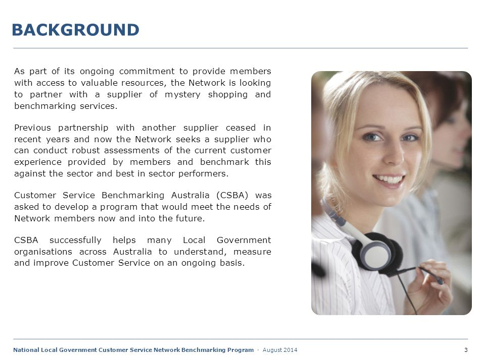 3National Local Government Customer Service Network Benchmarking Program · August 2014 BACKGROUND As part of its ongoing commitment to provide members with access to valuable resources, the Network is looking to partner with a supplier of mystery shopping and benchmarking services.
