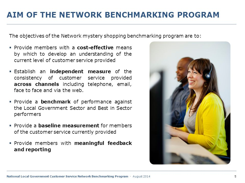 6National Local Government Customer Service Network Benchmarking Program · August 2014  Provide members with a cost-effective means by which to develop an understanding of the current level of customer service provided  Establish an independent measure of the consistency of customer service provided across channels including telephone, email, face to face and via the web.